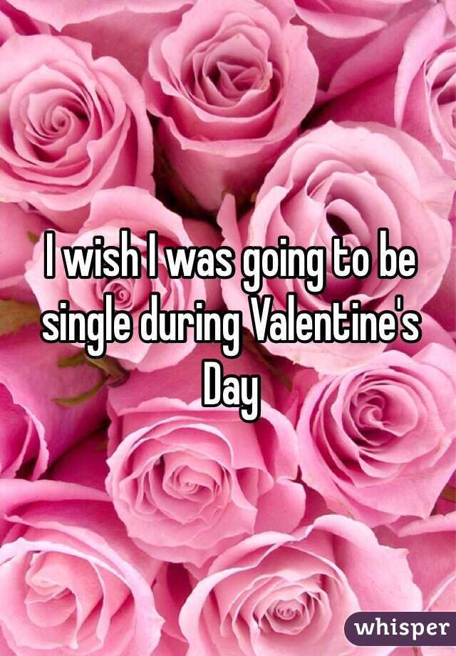 I wish I was going to be single during Valentine's Day