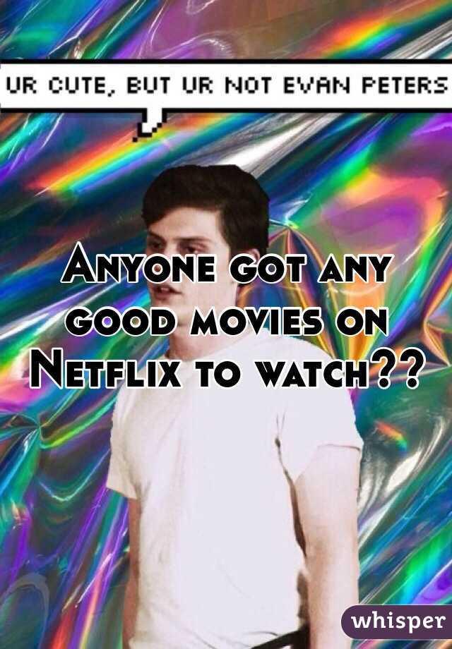 Anyone got any good movies on Netflix to watch??