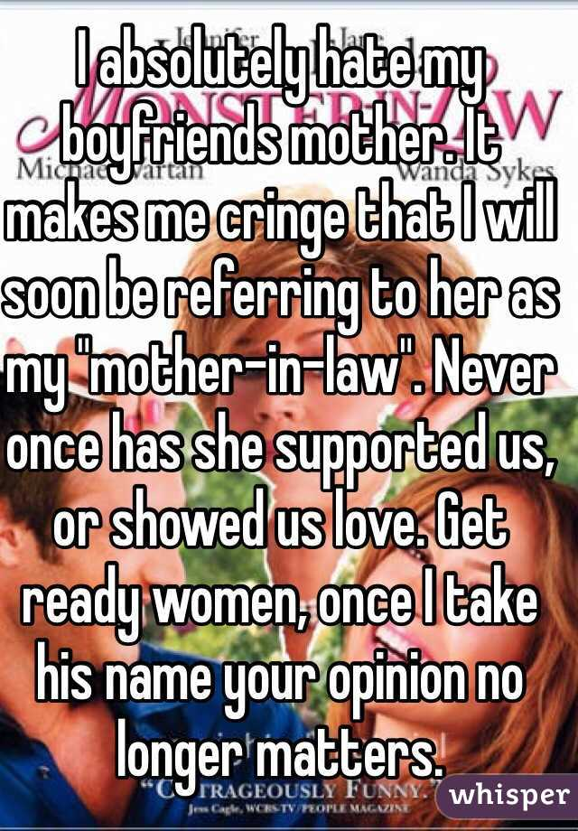 """I absolutely hate my boyfriends mother. It makes me cringe that I will soon be referring to her as my """"mother-in-law"""". Never once has she supported us, or showed us love. Get ready women, once I take his name your opinion no longer matters."""