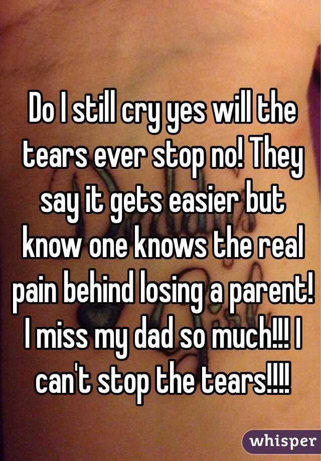 Do I still cry yes will the tears ever stop no! They say it gets easier but know one knows the real pain behind losing a parent! I miss my dad so much!!! I can't stop the tears!!!!