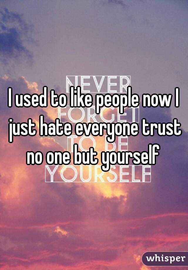 I used to like people now I just hate everyone trust no one but yourself