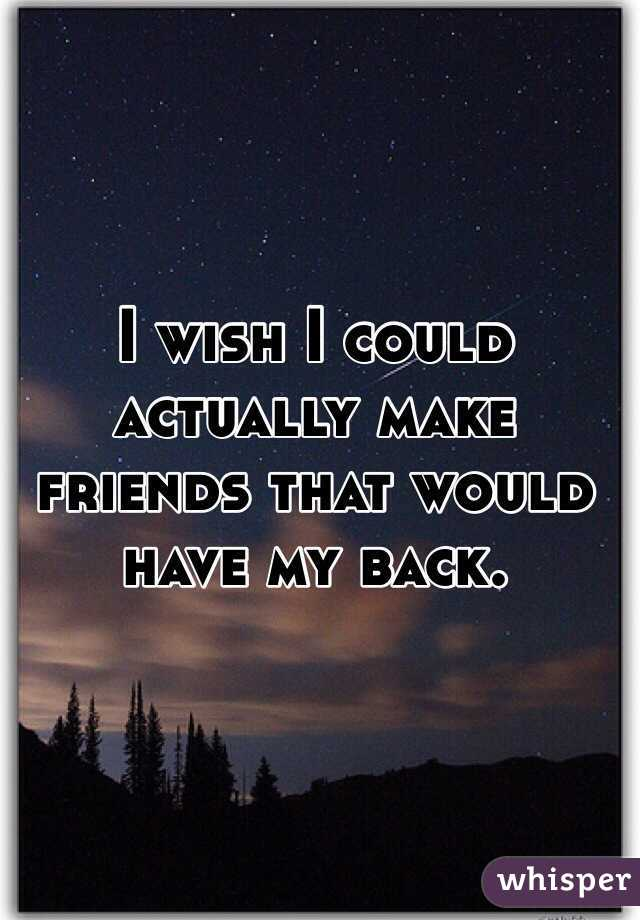 I wish I could actually make friends that would have my back.