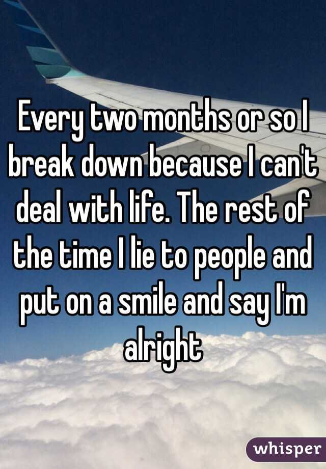 Every two months or so I break down because I can't deal with life. The rest of the time I lie to people and put on a smile and say I'm alright