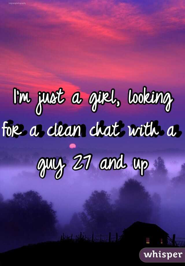 I'm just a girl, looking for a clean chat with a guy 27 and up