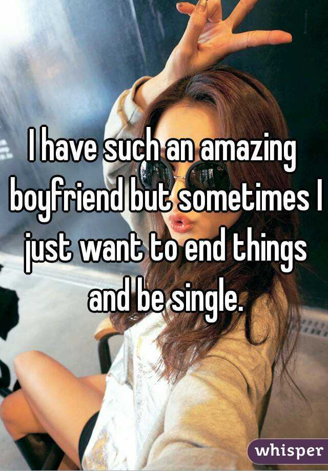 I have such an amazing boyfriend but sometimes I just want to end things and be single.