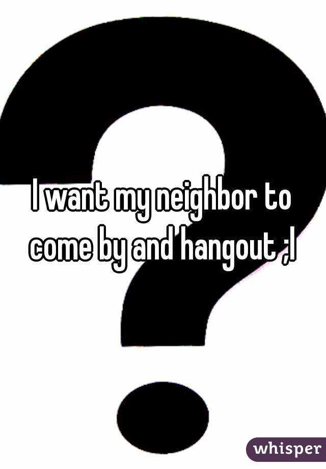 I want my neighbor to come by and hangout ;l