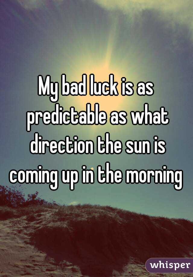 My bad luck is as predictable as what direction the sun is coming up in the morning