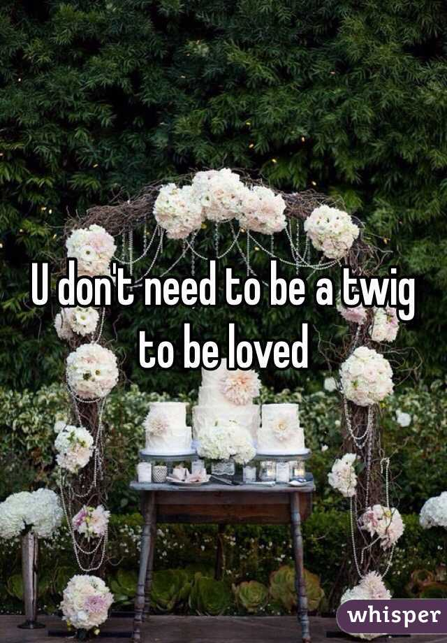 U don't need to be a twig to be loved