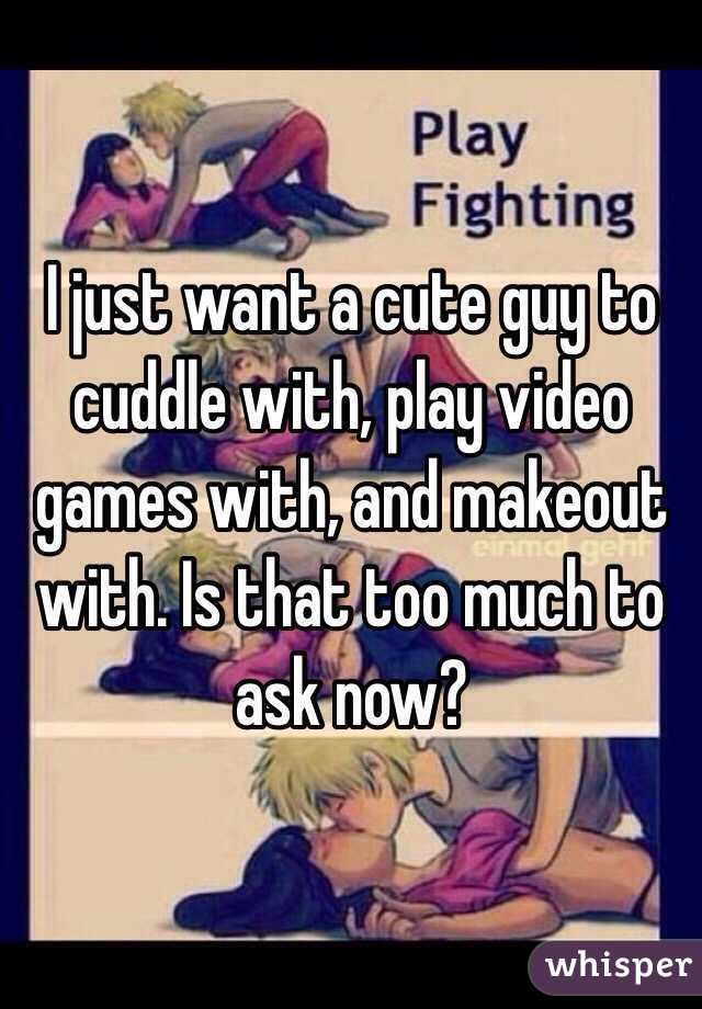 I just want a cute guy to cuddle with, play video games with, and makeout with. Is that too much to ask now?