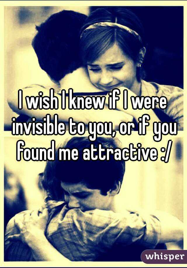 I wish I knew if I were invisible to you, or if you found me attractive :/