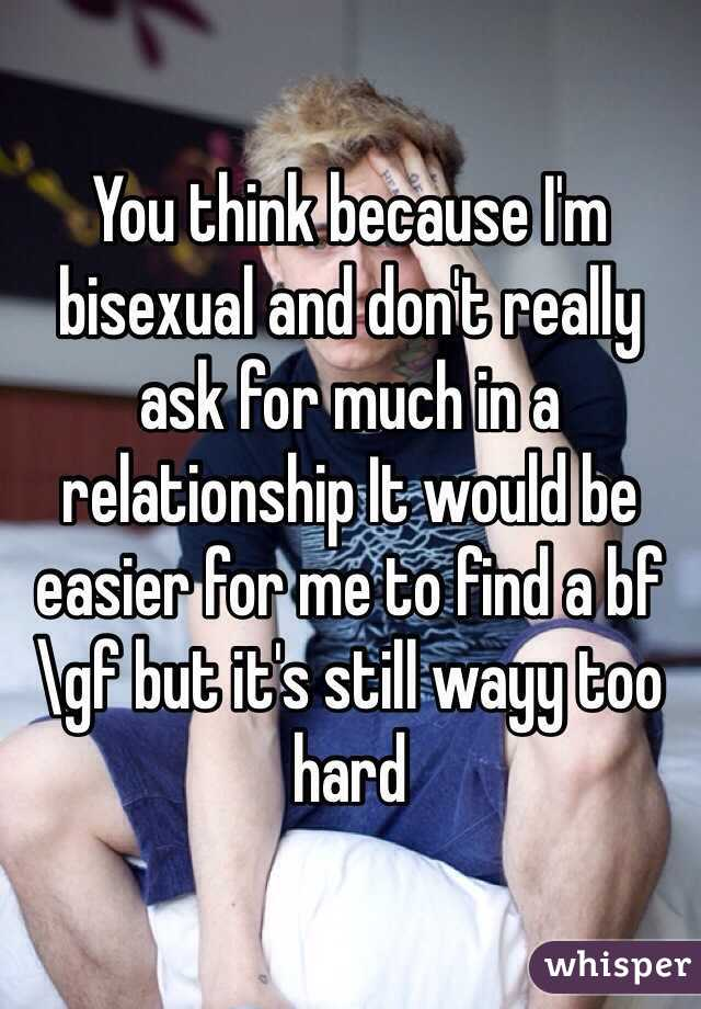 You think because I'm bisexual and don't really ask for much in a relationship It would be easier for me to find a bf\gf but it's still wayy too hard