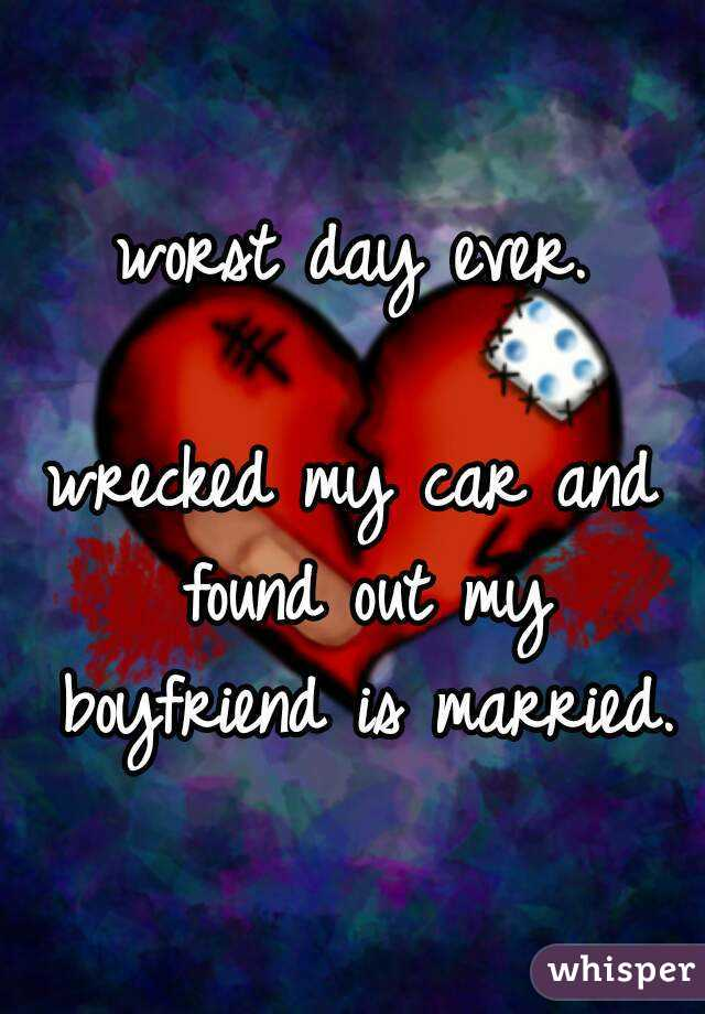 worst day ever.  wrecked my car and found out my boyfriend is married.