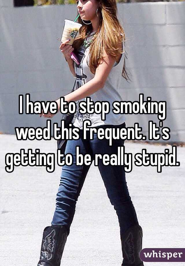 I have to stop smoking weed this frequent. It's getting to be really stupid.