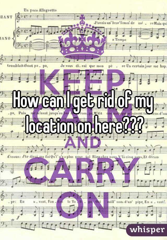 How can I get rid of my location on here???