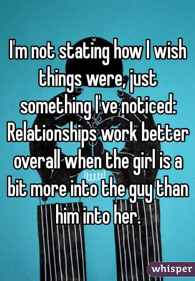 I'm not stating how I wish things were, just something I've noticed: Relationships work better overall when the girl is a bit more into the guy than him into her.