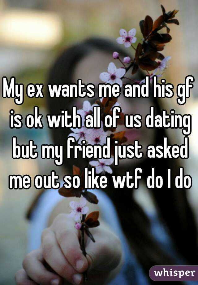 My ex wants me and his gf is ok with all of us dating but my friend just asked me out so like wtf do I do