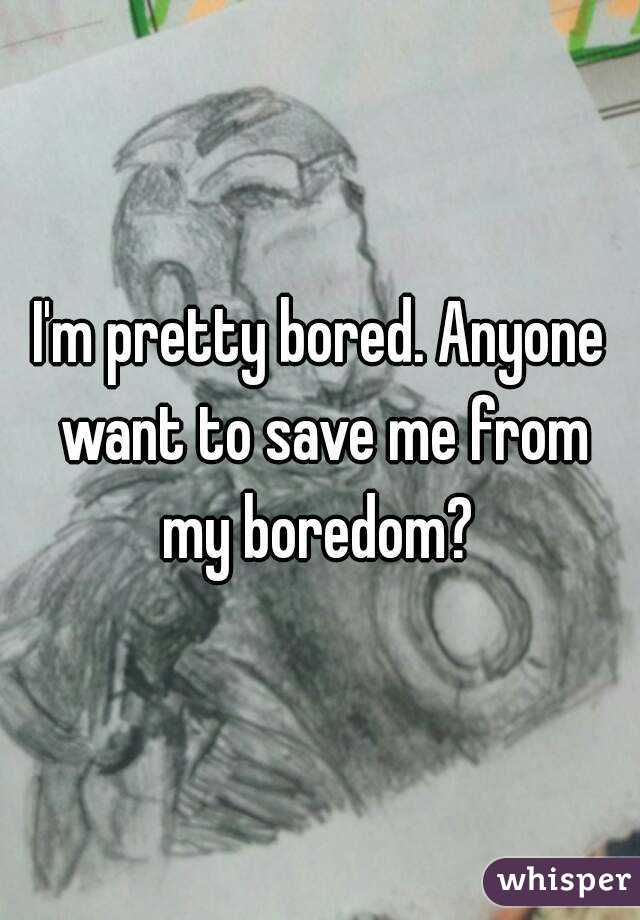 I'm pretty bored. Anyone want to save me from my boredom?