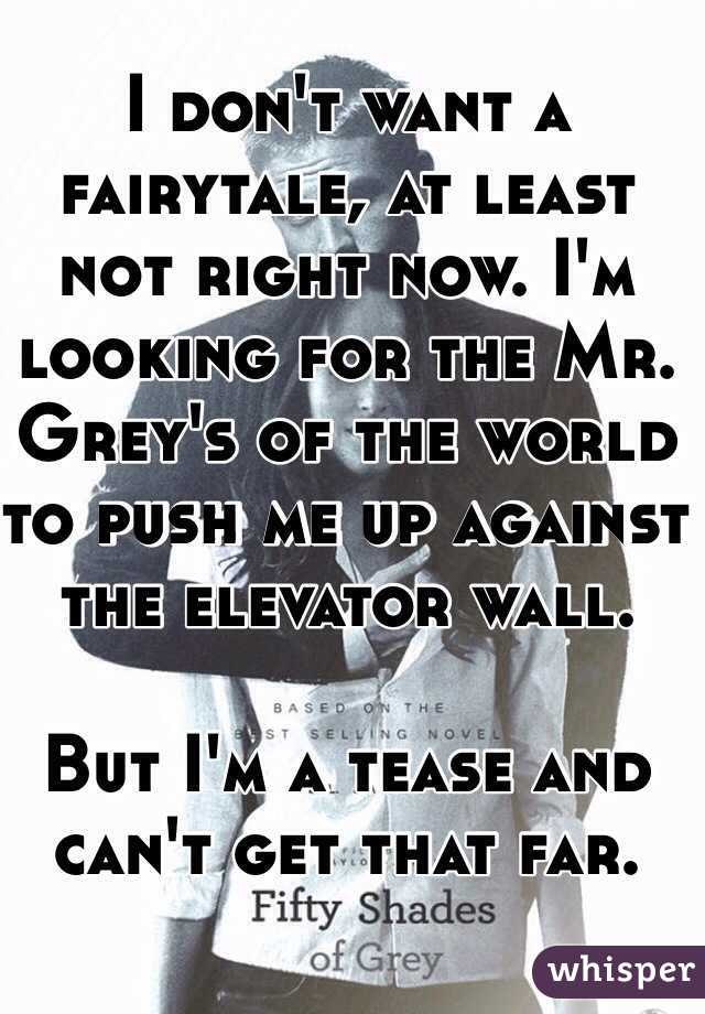 I don't want a fairytale, at least not right now. I'm looking for the Mr. Grey's of the world to push me up against the elevator wall.  But I'm a tease and can't get that far.