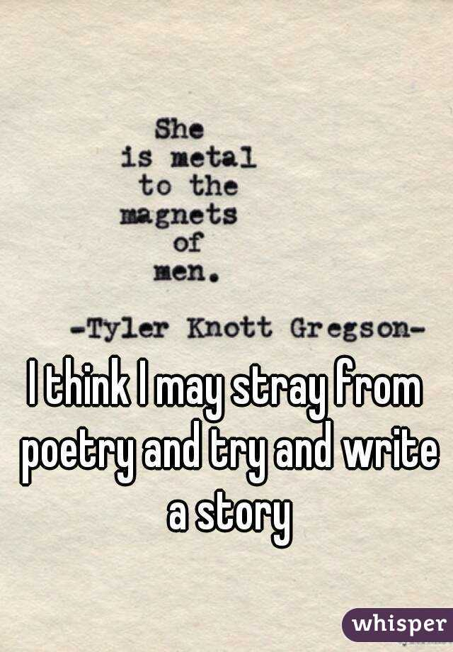 I think I may stray from poetry and try and write a story