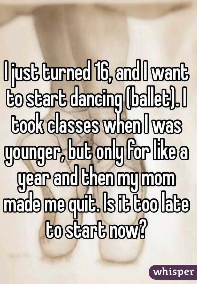 I just turned 16, and I want to start dancing (ballet). I took classes when I was younger, but only for like a year and then my mom made me quit. Is it too late to start now?