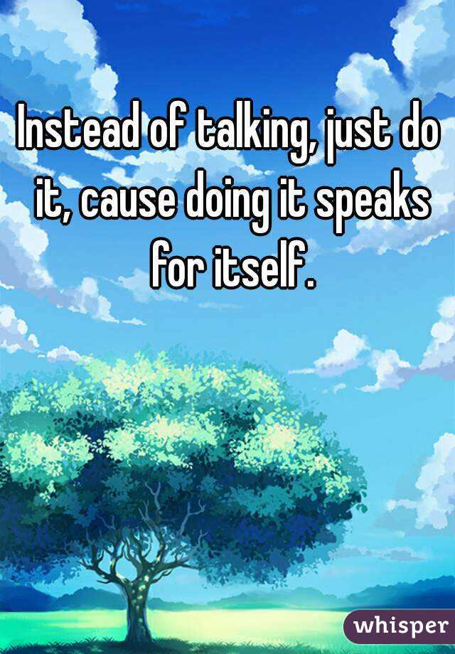 Instead of talking, just do it, cause doing it speaks for itself.