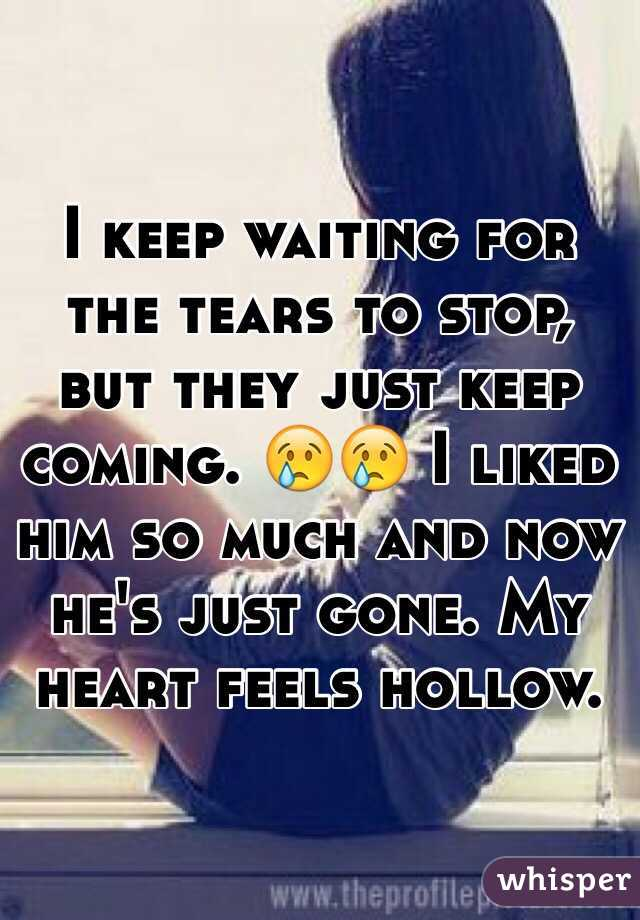 I keep waiting for the tears to stop, but they just keep coming. 😢😢 I liked him so much and now he's just gone. My heart feels hollow.
