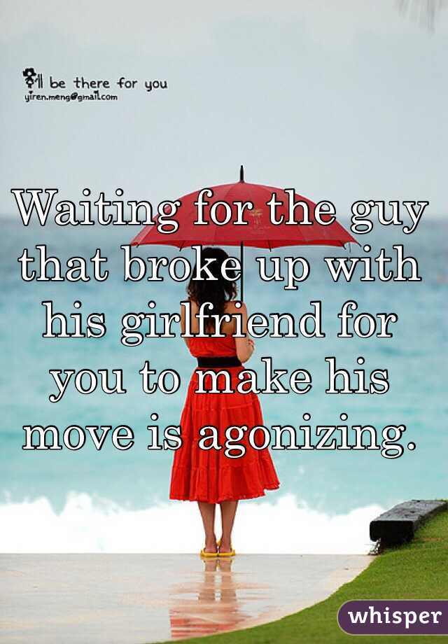 Waiting for the guy that broke up with his girlfriend for you to make his move is agonizing.