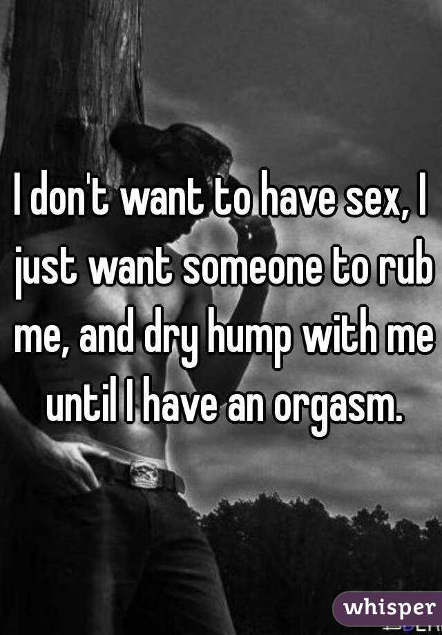 I don't want to have sex, I just want someone to rub me, and dry hump with me until I have an orgasm.