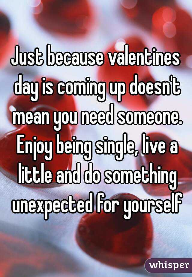 Just because valentines day is coming up doesn't mean you need someone. Enjoy being single, live a little and do something unexpected for yourself