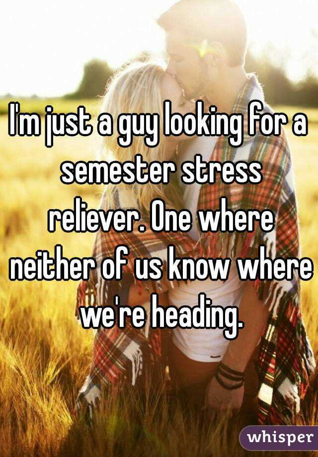 I'm just a guy looking for a semester stress reliever. One where neither of us know where we're heading.