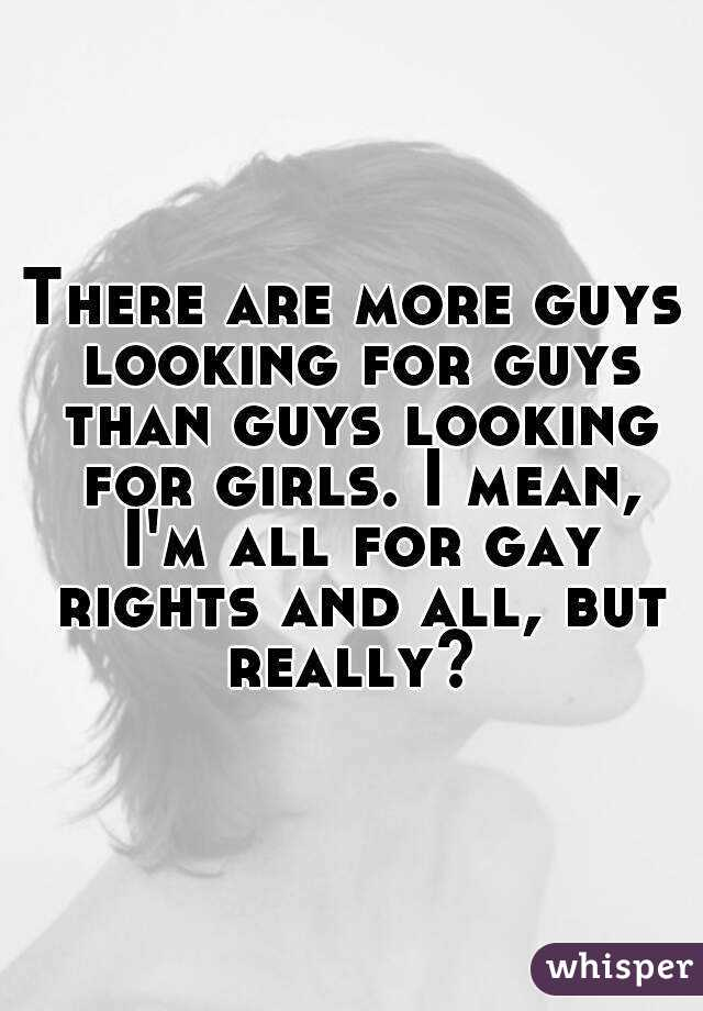 There are more guys looking for guys than guys looking for girls. I mean, I'm all for gay rights and all, but really?
