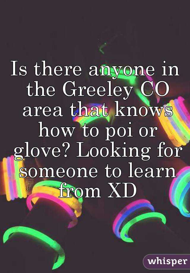 Is there anyone in the Greeley CO area that knows how to poi or glove? Looking for someone to learn from XD