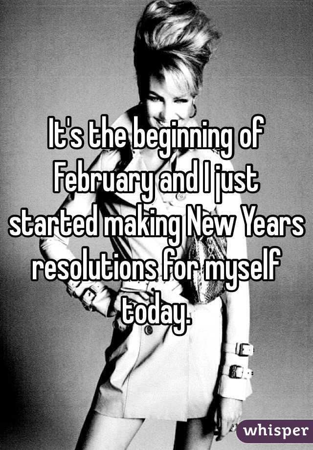 It's the beginning of February and I just started making New Years resolutions for myself today.