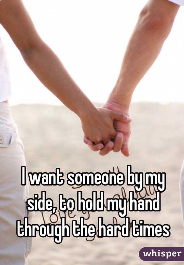 I want someone by my side, to hold my hand through the hard times