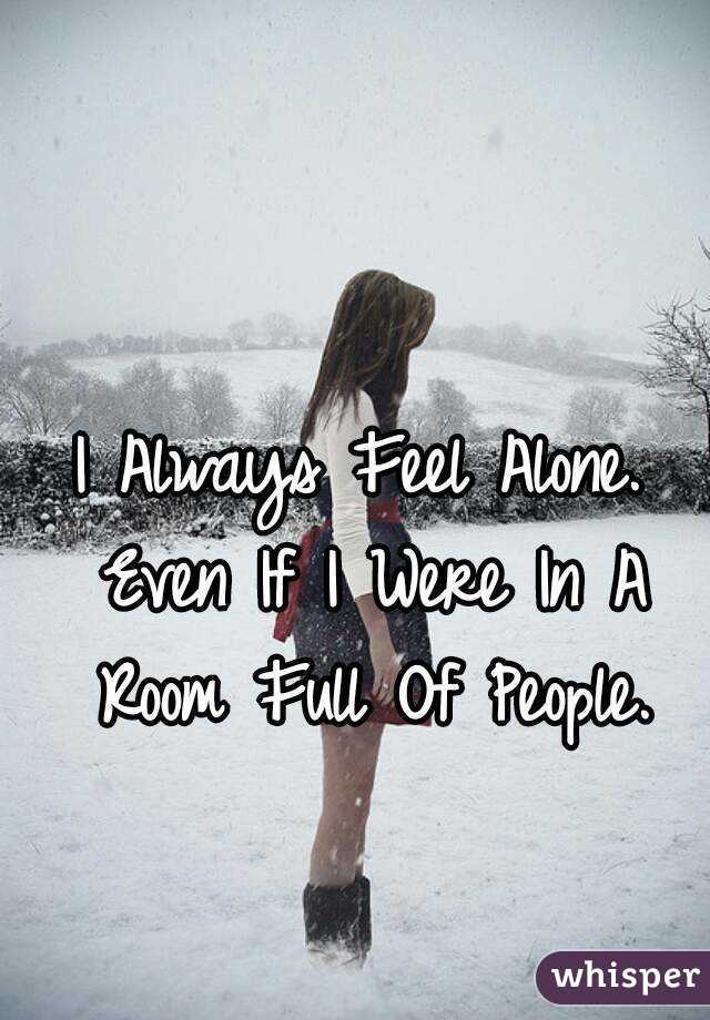 I Always Feel Alone. Even If I Were In A Room Full Of People.