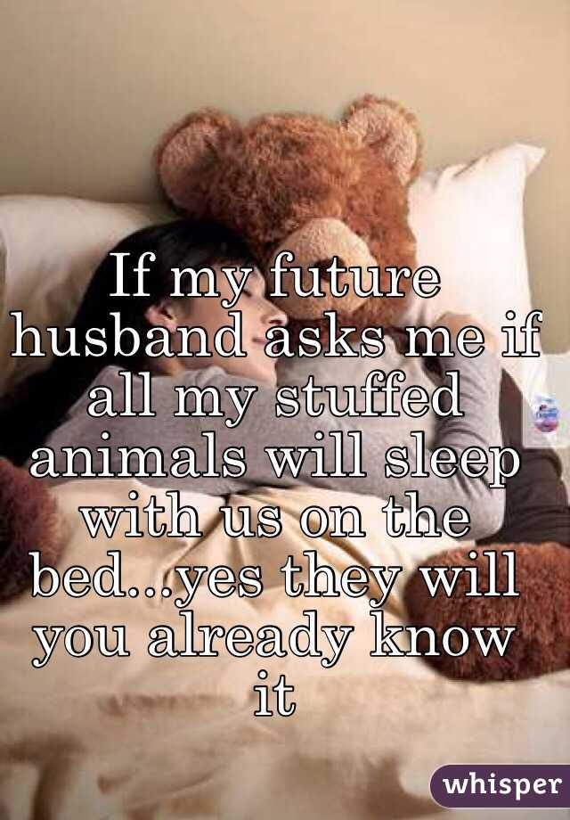 If my future husband asks me if all my stuffed animals will sleep with us on the bed...yes they will you already know it