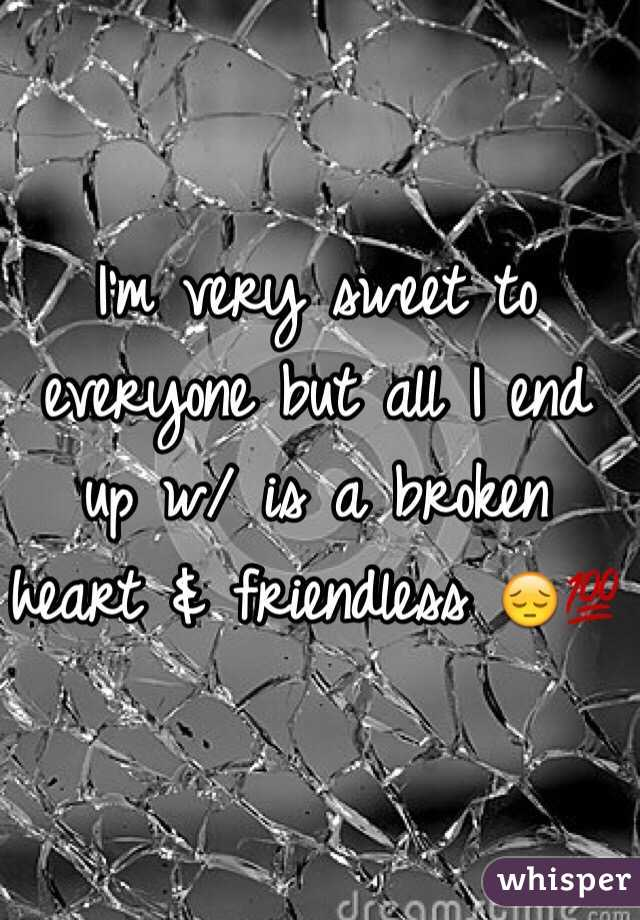 I'm very sweet to everyone but all I end up w/ is a broken heart & friendless 😔💯