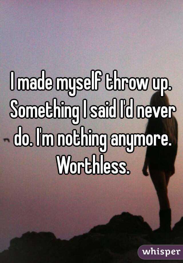 I made myself throw up. Something I said I'd never do. I'm nothing anymore. Worthless.