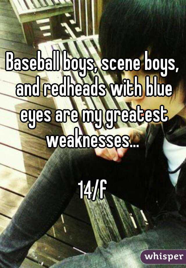 Baseball boys, scene boys, and redheads with blue eyes are my greatest weaknesses...   14/f