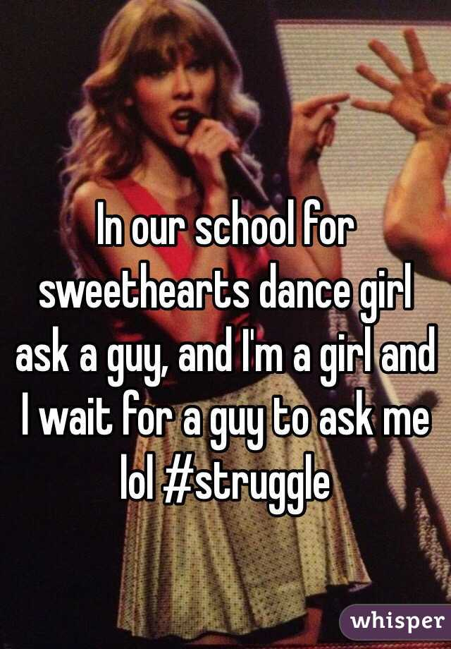 In our school for sweethearts dance girl ask a guy, and I'm a girl and I wait for a guy to ask me lol #struggle