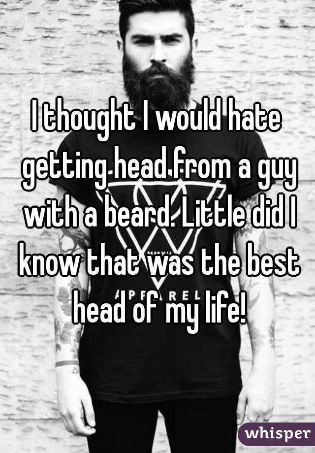 I thought I would hate getting head from a guy with a beard. Little did I know that was the best head of my life!