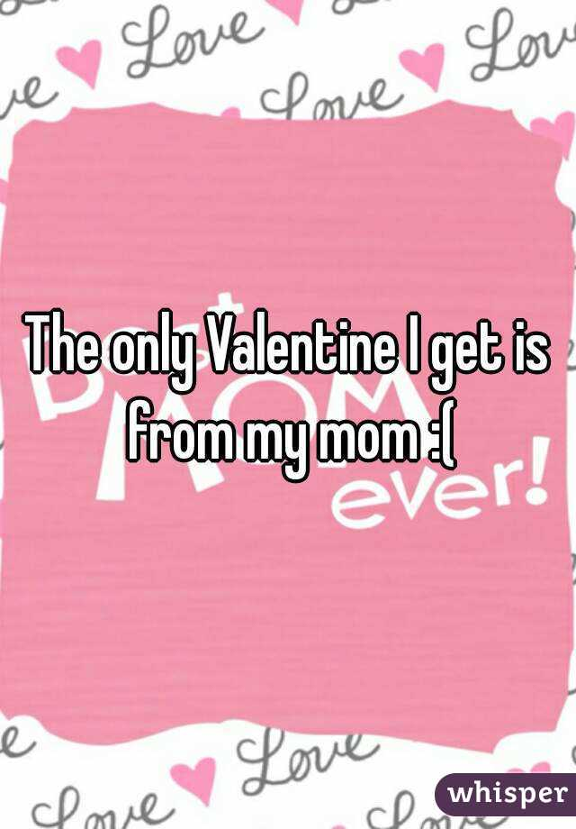 The only Valentine I get is from my mom :(