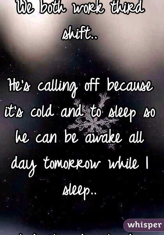 We both work third shift..  He's calling off because it's cold and to sleep so he can be awake all day tomorrow while I sleep..  I don't understand..