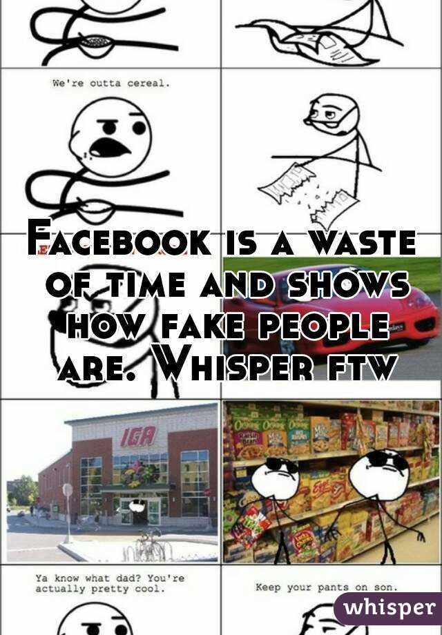 Facebook is a waste of time and shows how fake people are. Whisper ftw