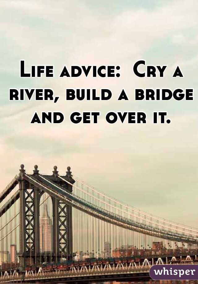 Life advice:  Cry a river, build a bridge and get over it.