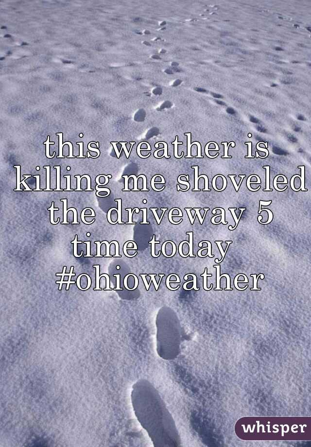 this weather is killing me shoveled the driveway 5 time today   #ohioweather