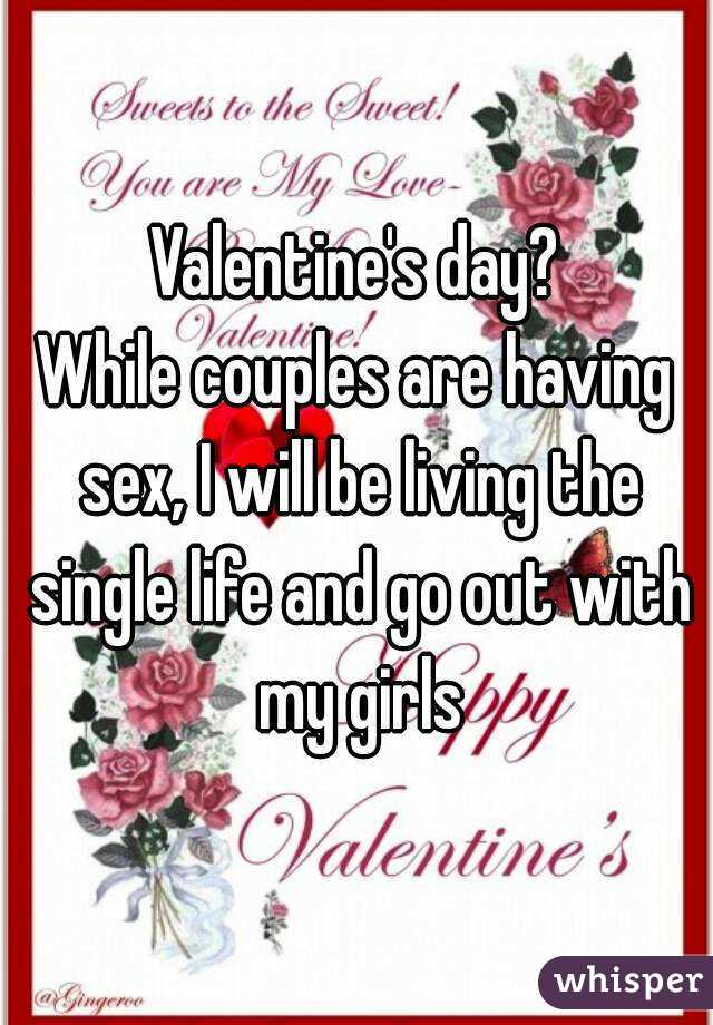 Valentine's day? While couples are having sex, I will be living the single life and go out with my girls
