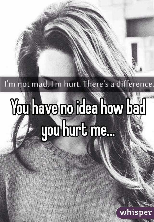 You have no idea how bad you hurt me...