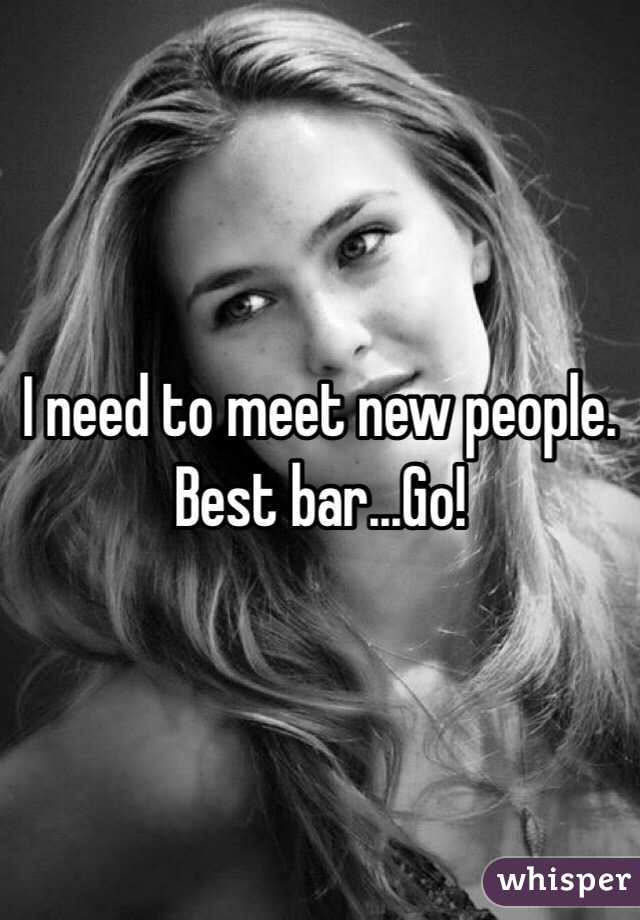I need to meet new people. Best bar...Go!