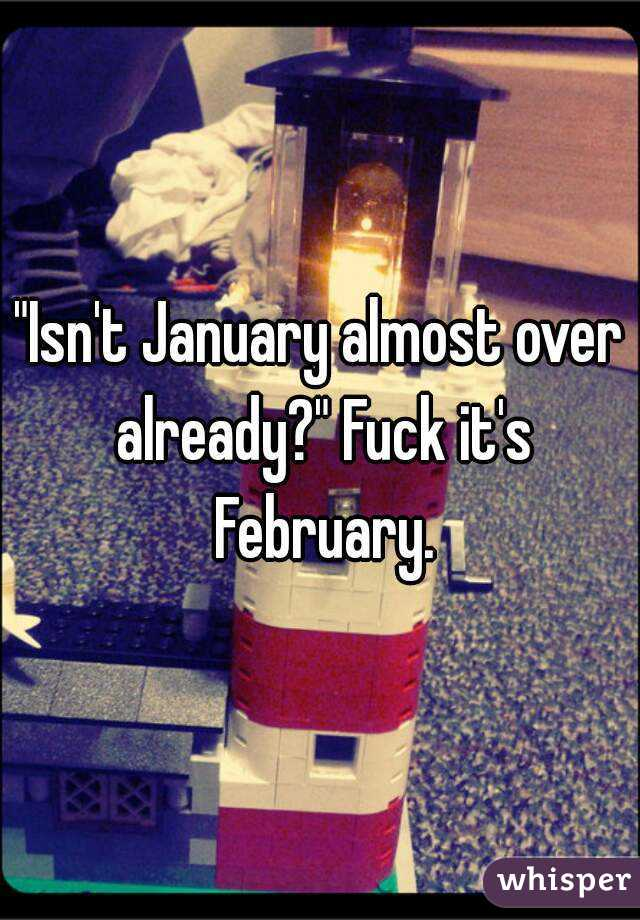 """Isn't January almost over already?"" Fuck it's February."